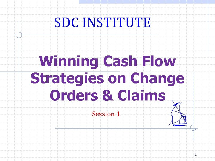 SDC INSTITUTE Winning Cash Flow Strategies on Change Orders & Claims Session 1 1