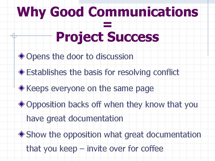Why Good Communications = Project Success Opens the door to discussion Establishes the basis
