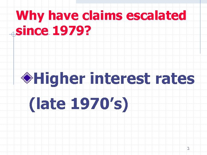 Why have claims escalated since 1979? Higher interest rates (late 1970's) 3