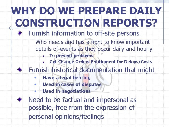 WHY DO WE PREPARE DAILY CONSTRUCTION REPORTS? Furnish information to off-site persons Who needs