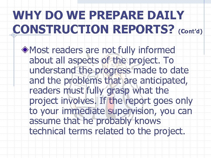 WHY DO WE PREPARE DAILY CONSTRUCTION REPORTS? (Cont'd) Most readers are not fully informed