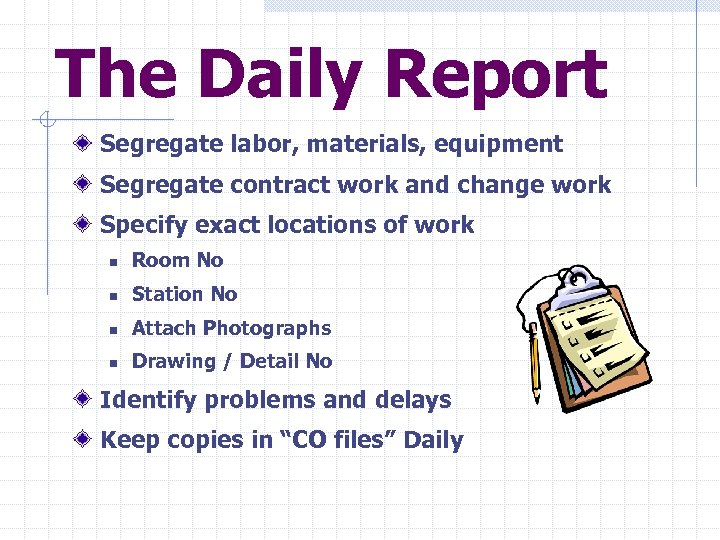 The Daily Report Segregate labor, materials, equipment Segregate contract work and change work Specify