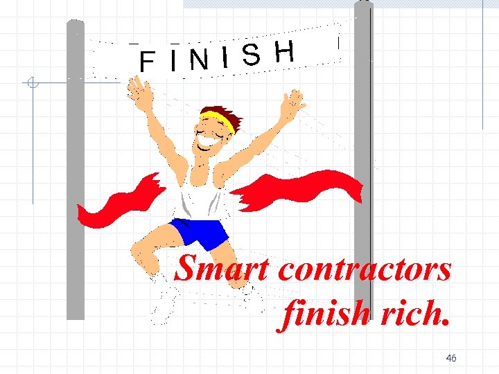 Smart contractors finish rich. 46