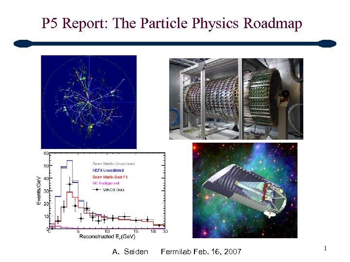 P 5 Report: The Particle Physics Roadmap A. Seiden Fermilab Feb. 16, 2007 1