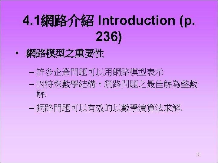 4. 1網路介紹 Introduction (p. 236) • 網路模型之重要性 – 許多企業問題可以用網路模型表示 – 因特殊數學結構,網路問題之最佳解為整數 解. – 網路問題可以有效的以數學演算法求解.