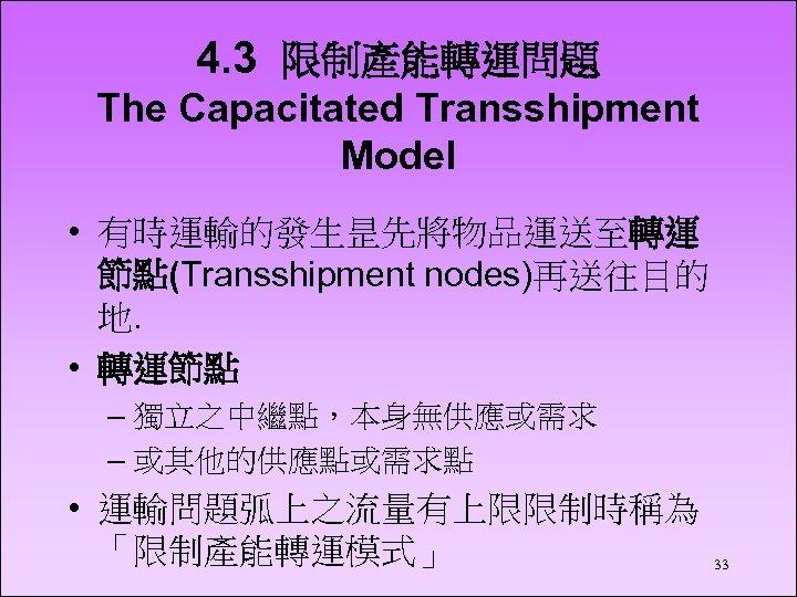 4. 3 限制產能轉運問題 The Capacitated Transshipment Model • 有時運輸的發生昰先將物品運送至轉運 節點(Transshipment nodes)再送往目的 地. • 轉運節點