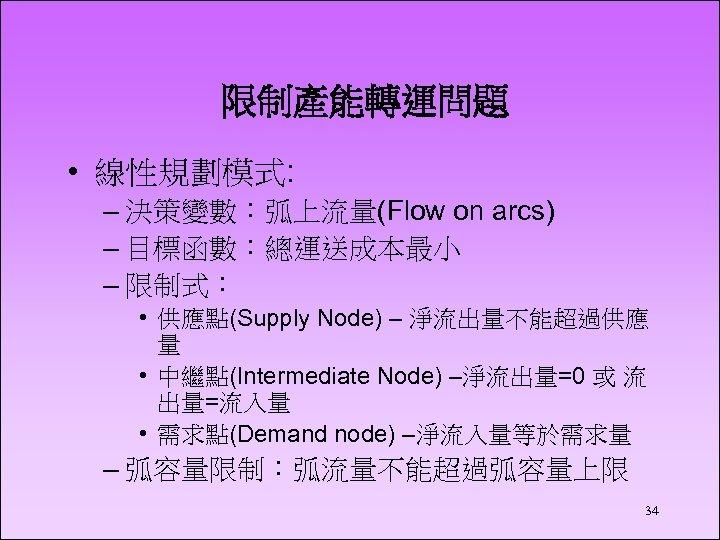 限制產能轉運問題 • 線性規劃模式: – 決策變數:弧上流量(Flow on arcs) – 目標函數:總運送成本最小 – 限制式: • 供應點(Supply Node)