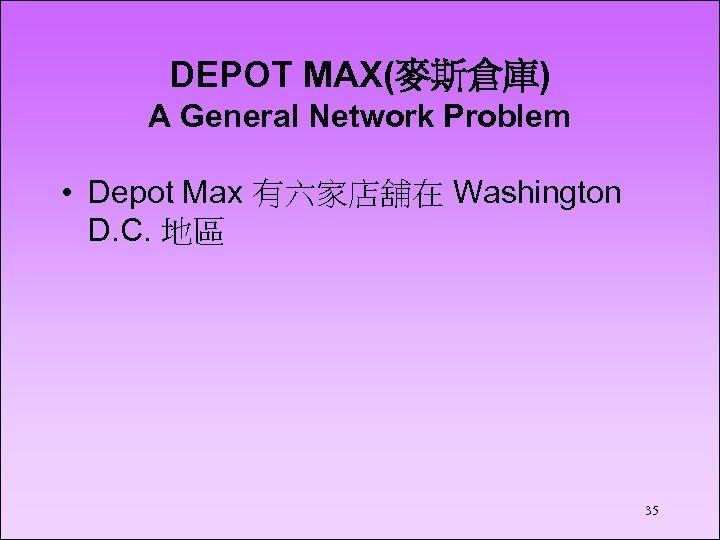 DEPOT MAX(麥斯倉庫) A General Network Problem • Depot Max 有六家店舖在 Washington D. C. 地區