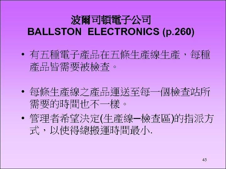 波爾司頓電子公司 BALLSTON ELECTRONICS (p. 260) • 有五種電子產品在五條生產線生產,每種 產品皆需要被檢查。 • 每條生產線之產品運送至每一個檢查站所 需要的時間也不一樣。 • 管理者希望決定(生產線─檢查區)的指派方 式,以使得總搬運時間最小.
