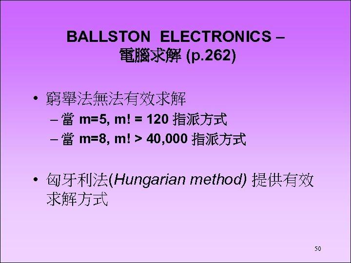 BALLSTON ELECTRONICS – 電腦求解 (p. 262) • 窮舉法無法有效求解 – 當 m=5, m! = 120