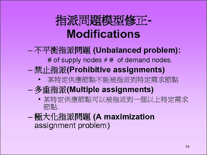指派問題模型修正Modifications – 不平衡指派問題 (Unbalanced problem): # of supply nodes ≠ # of demand nodes.