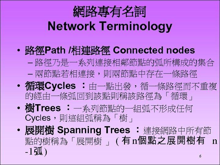 網路專有名詞 Network Terminology • 路徑Path /相連路徑 Connected nodes – 路徑乃是一系列連接相鄰節點的弧所構成的集合 – 兩節點若相連接,則兩節點中存在一條路徑 • 循環Cycles