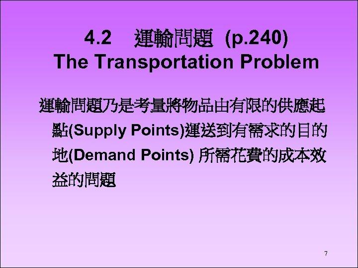 4. 2 運輸問題 (p. 240) The Transportation Problem 運輸問題乃是考量將物品由有限的供應起 點(Supply Points)運送到有需求的目的 地(Demand Points) 所需花費的成本效