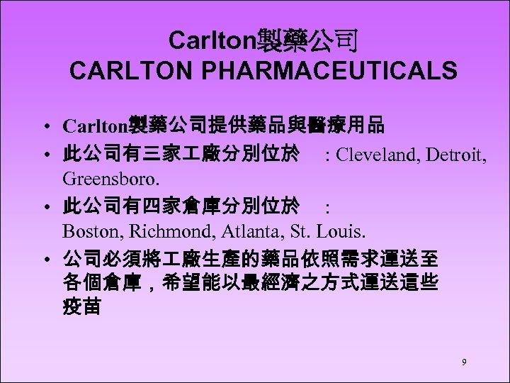 Carlton製藥公司 CARLTON PHARMACEUTICALS • Carlton製藥公司提供藥品與醫療用品 • 此公司有三家 廠分別位於 : Cleveland, Detroit, Greensboro. • 此公司有四家倉庫分別位於