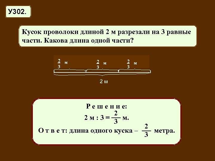 У 302. Кусок проволоки длиной 2 м разрезали на 3 равные части. Какова длина
