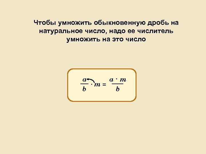Чтобы умножить обыкновенную дробь на натуральное число, надо ее числитель умножить на это число