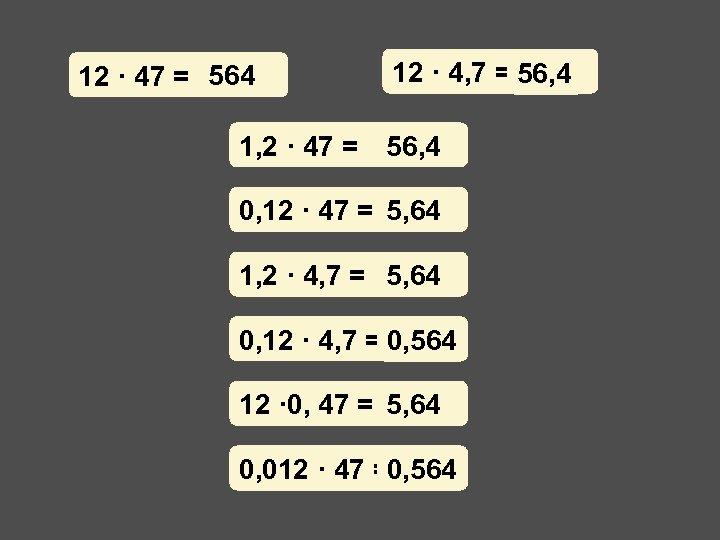 12 · 47 = 564 1, 2 · 47 = 12 · 4, 7