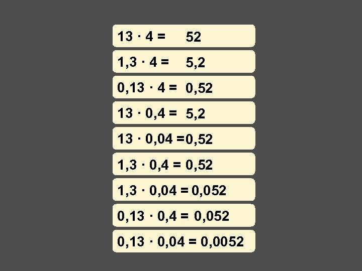 13 · 4 = 52 1, 3 · 4 = 5, 2 0, 13