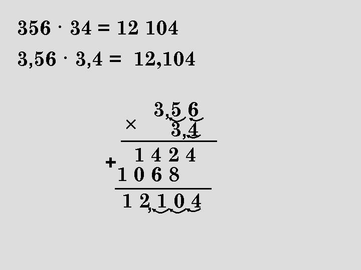 356 · 34 = 12 104 3, 56 · 3, 4 = 12, 104