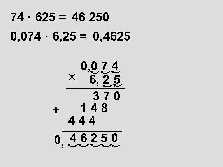 74 · 625 = 46 250 0, 074 · 6, 25 = 0, 4625