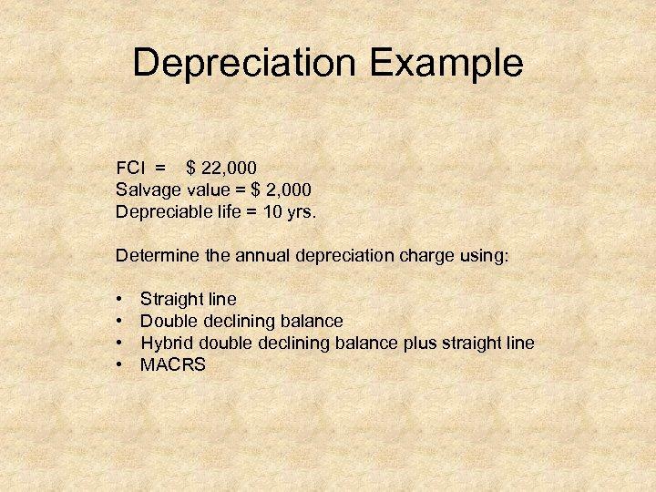 Depreciation Example FCI = $ 22, 000 Salvage value = $ 2, 000 Depreciable
