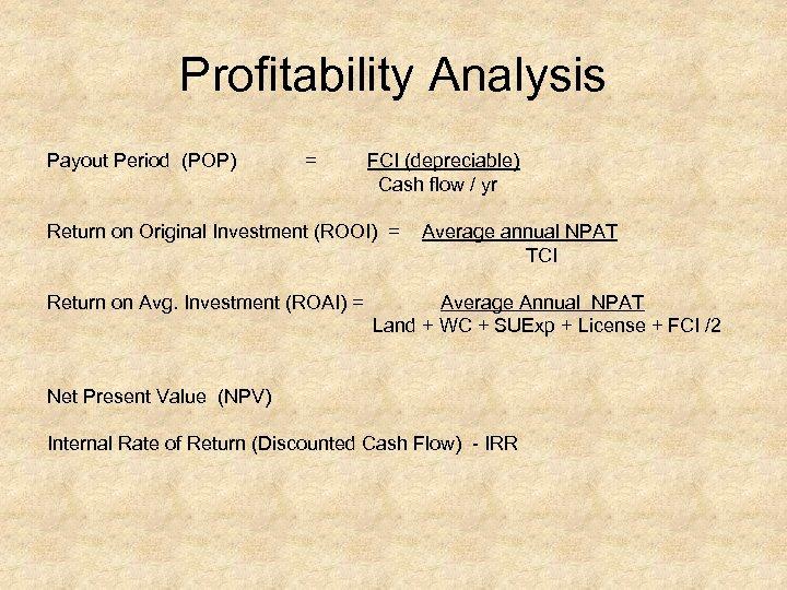 Profitability Analysis Payout Period (POP) = FCI (depreciable) Cash flow / yr Return on
