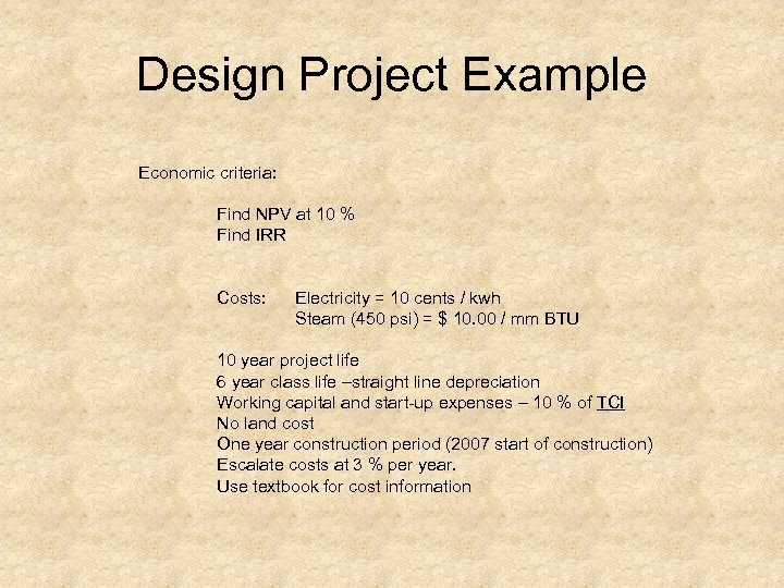 Design Project Example Economic criteria: Find NPV at 10 % Find IRR Costs: Electricity