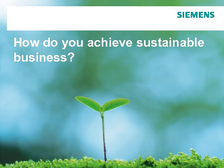 How do you achieve sustainable business? Page 1 © Siemens AG 2010. All Rights
