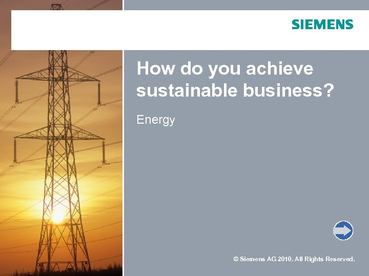 How do you achieve sustainable business? Energy © Siemens AG 2010. All Rights Reserved.