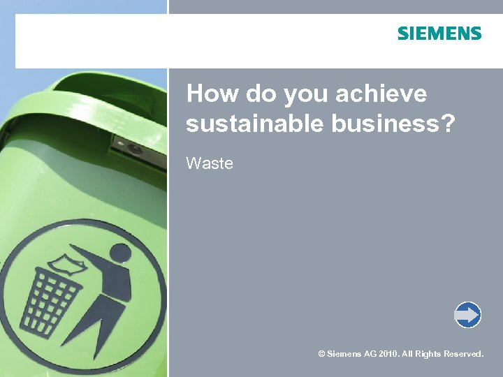 How do you achieve sustainable business? Waste © Siemens AG 2010. All Rights Reserved.