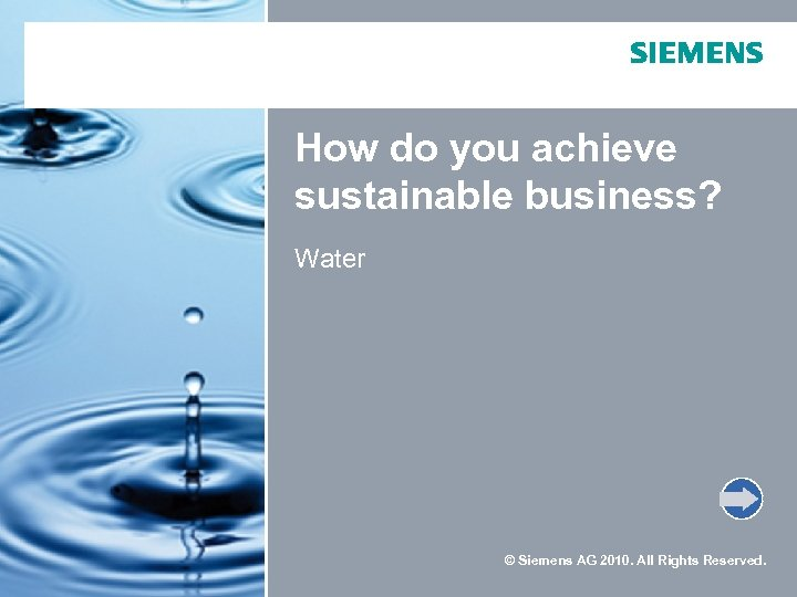 How do you achieve sustainable business? Water © Siemens AG 2010. All Rights Reserved.