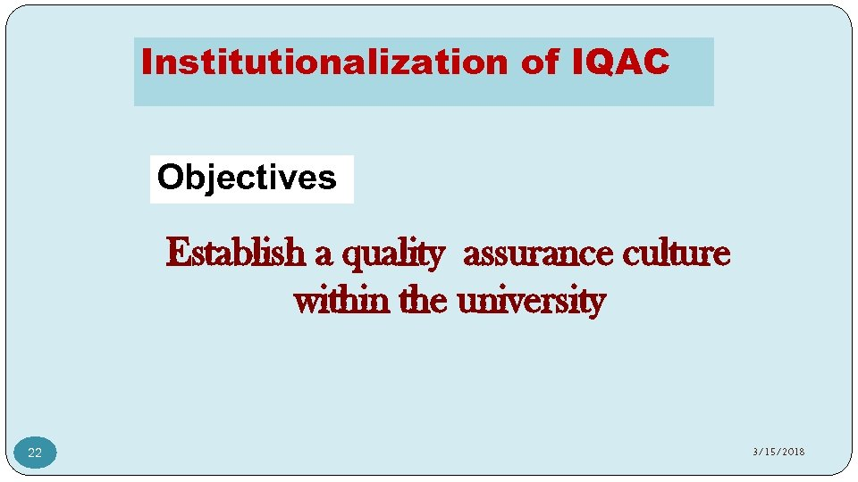 Institutionalization of IQAC Objectives Establish a quality assurance culture within the university 22 3/15/2018