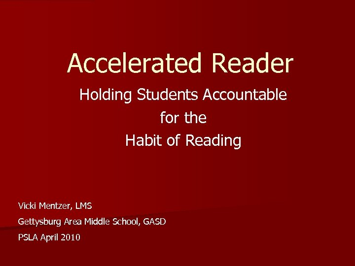 Accelerated Reader Holding Students Accountable for the Habit of Reading Vicki Mentzer, LMS Gettysburg