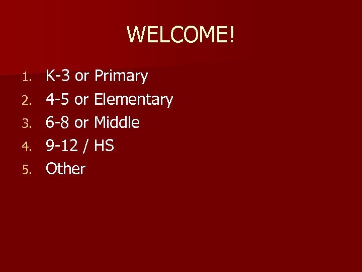WELCOME! 1. 2. 3. 4. 5. K-3 or Primary 4 -5 or Elementary 6