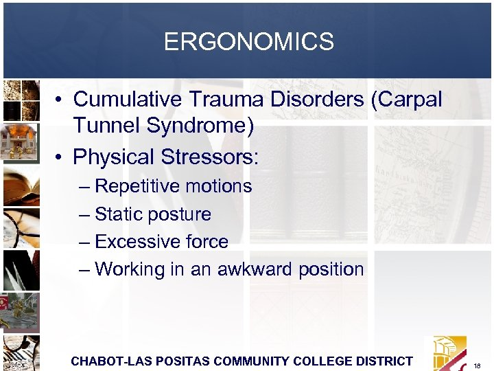 ERGONOMICS • Cumulative Trauma Disorders (Carpal Tunnel Syndrome) • Physical Stressors: – Repetitive motions
