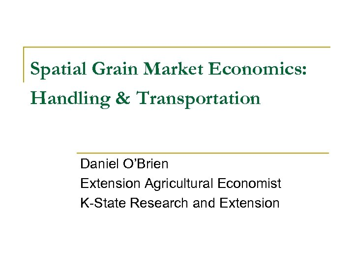 Spatial Grain Market Economics: Handling & Transportation Daniel O'Brien Extension Agricultural Economist K-State Research