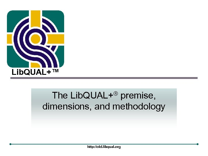 Lib. QUAL+™ The Lib. QUAL+® premise, dimensions, and methodology http: //old. libqual. org