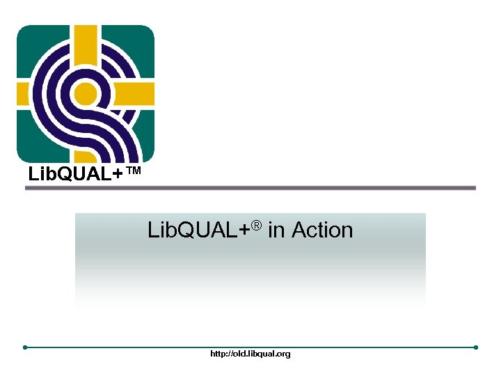 Lib. QUAL+™ Lib. QUAL+® in Action http: //old. libqual. org
