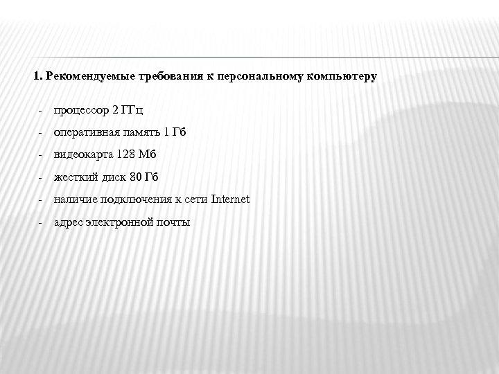 1. Рекомендуемые требования к персональному компьютеру - процессор 2 ГГц - оперативная память 1
