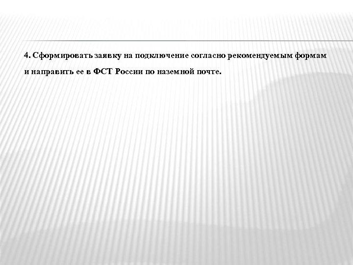 4. Сформировать заявку на подключение согласно рекомендуемым формам и направить ее в ФСТ России
