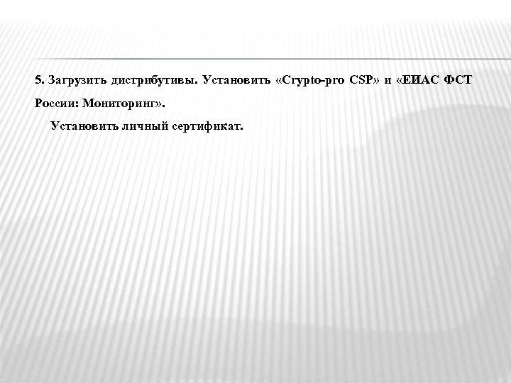 5. Загрузить дистрибутивы. Установить «Crypto-pro CSP» и «ЕИАС ФСТ России: Мониторинг» . Установить личный