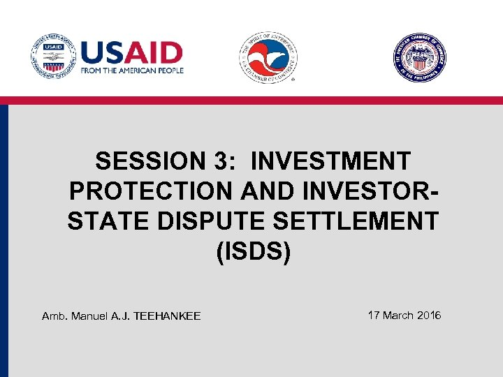 SESSION 3: INVESTMENT PROTECTION AND INVESTORSTATE DISPUTE SETTLEMENT (ISDS) Amb. Manuel A. J. TEEHANKEE