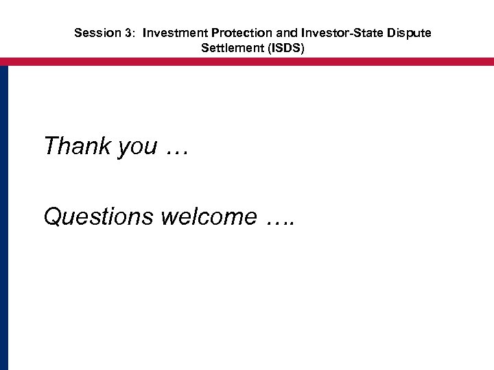 Session 3: Investment Protection and Investor-State Dispute Settlement (ISDS) Thank you … Questions welcome