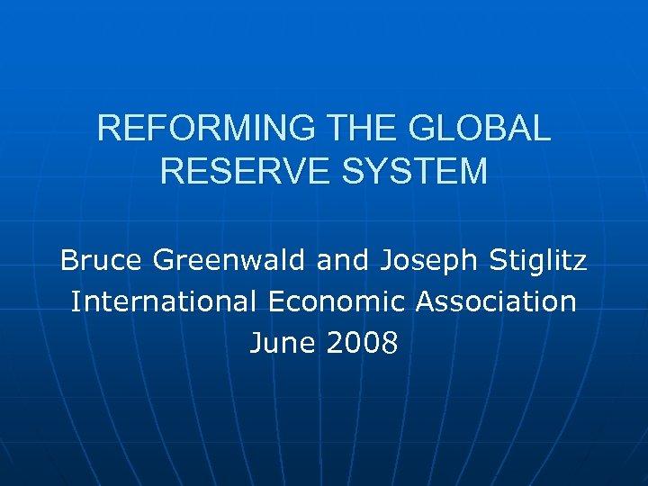 REFORMING THE GLOBAL RESERVE SYSTEM Bruce Greenwald and Joseph Stiglitz International Economic Association June