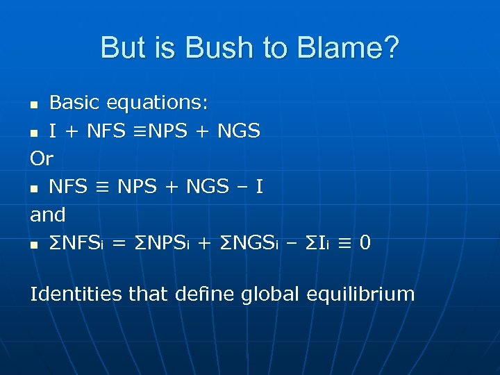 But is Bush to Blame? Basic equations: n I + NFS ≡NPS + NGS
