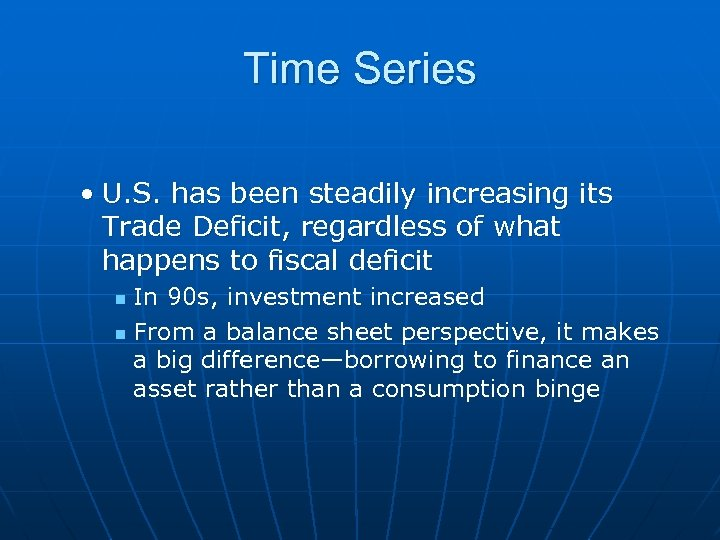 Time Series • U. S. has been steadily increasing its Trade Deficit, regardless of