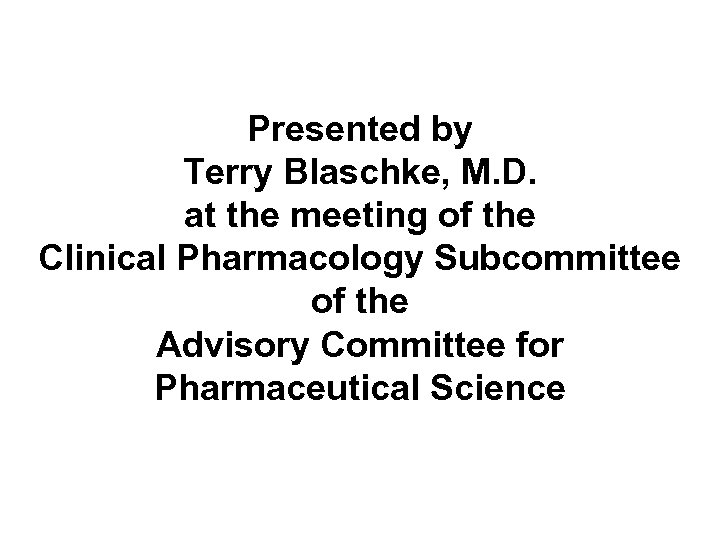 Presented by Terry Blaschke, M. D. at the meeting of the Clinical Pharmacology Subcommittee