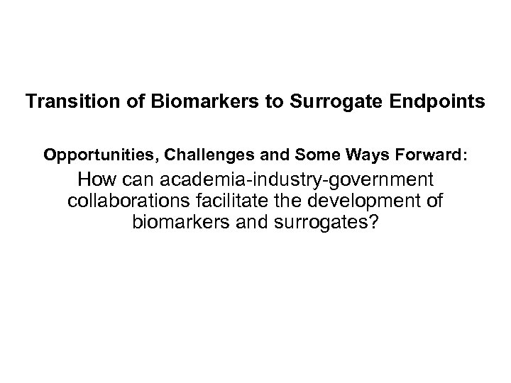 Transition of Biomarkers to Surrogate Endpoints Opportunities, Challenges and Some Ways Forward: How can