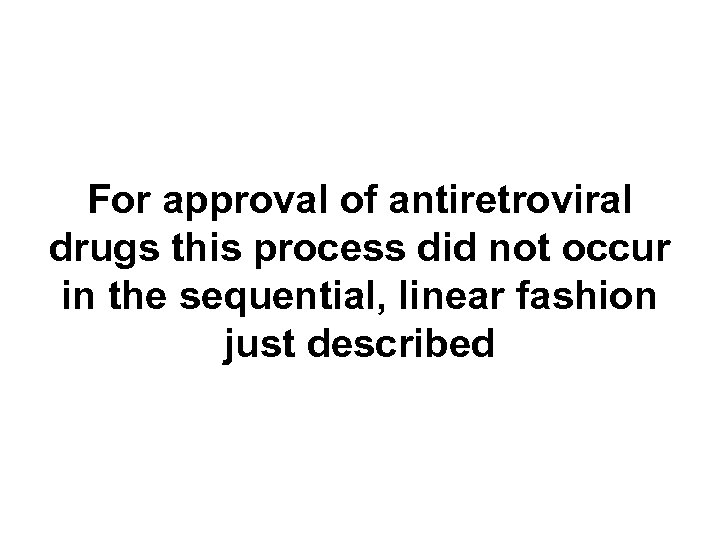 For approval of antiretroviral drugs this process did not occur in the sequential, linear