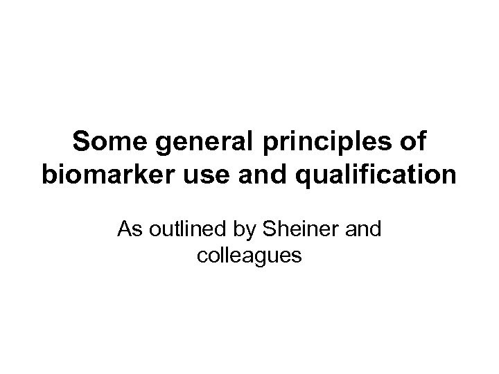 Some general principles of biomarker use and qualification As outlined by Sheiner and colleagues